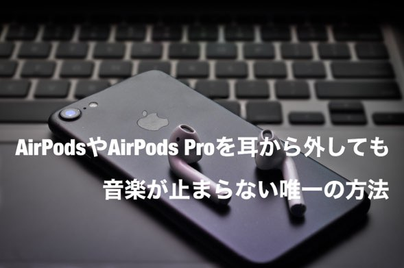 【解決】AirPods proやAirPodsを外しても音楽が止まらない唯一の方法