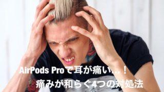 【解決】AirPods Proで耳が痛いときに痛みが和らぐ4つの対処法