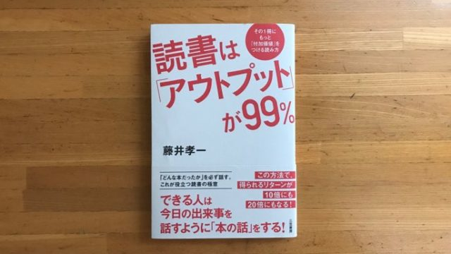 読書はアウトプットが99%を読んで読書の質を上げよう!【感想&要約】