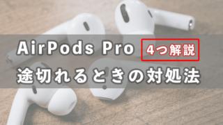 【解決】AirPods Proが途切れるときの対処法を4つ解説します