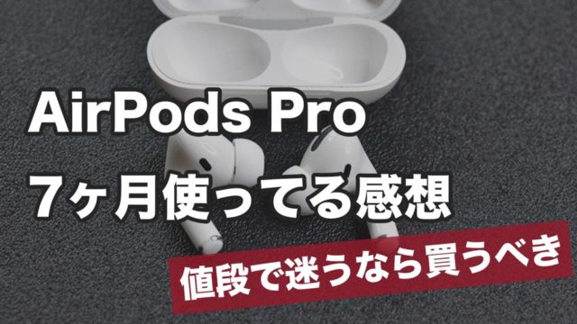 【AirPods Pro】7ヶ月使ってる感想【値段で迷うなら買うべき】