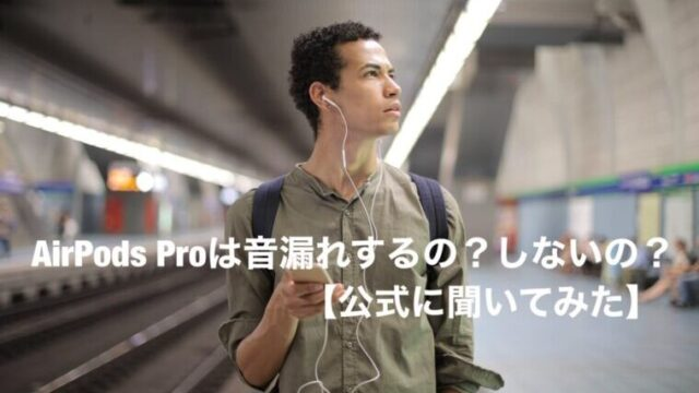 AirPods Proは音漏れするの?しないの?【公式に聞いてみた】